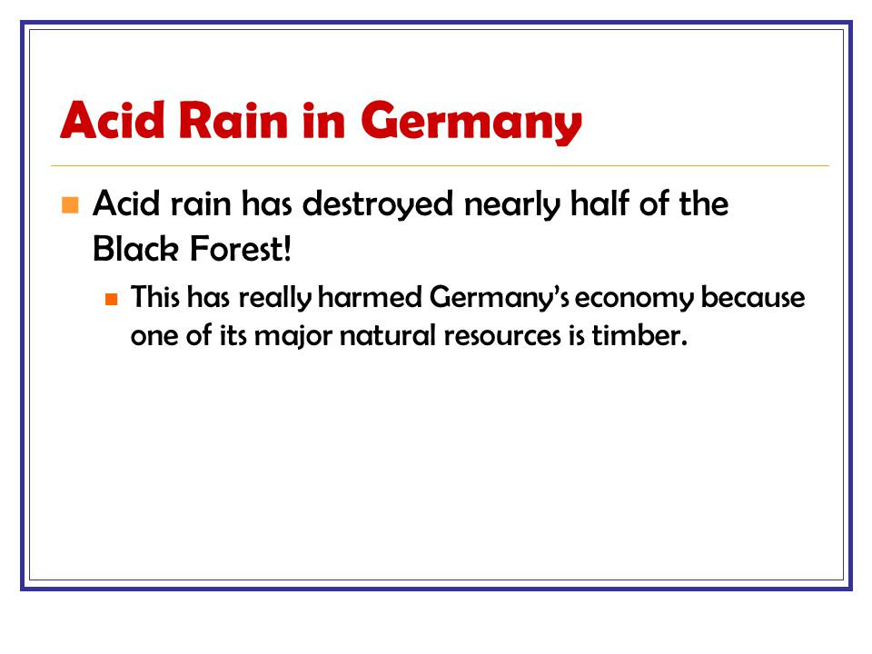 Acid Rain in Germany Acid rain has destroyed nearly half of the Black Forest.