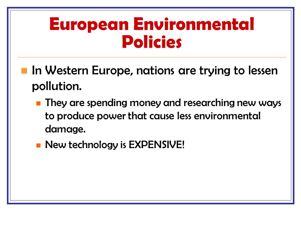 European Environmental Policies In Western Europe, nations are trying to lessen pollution. They are spending money and researching new ways to produce