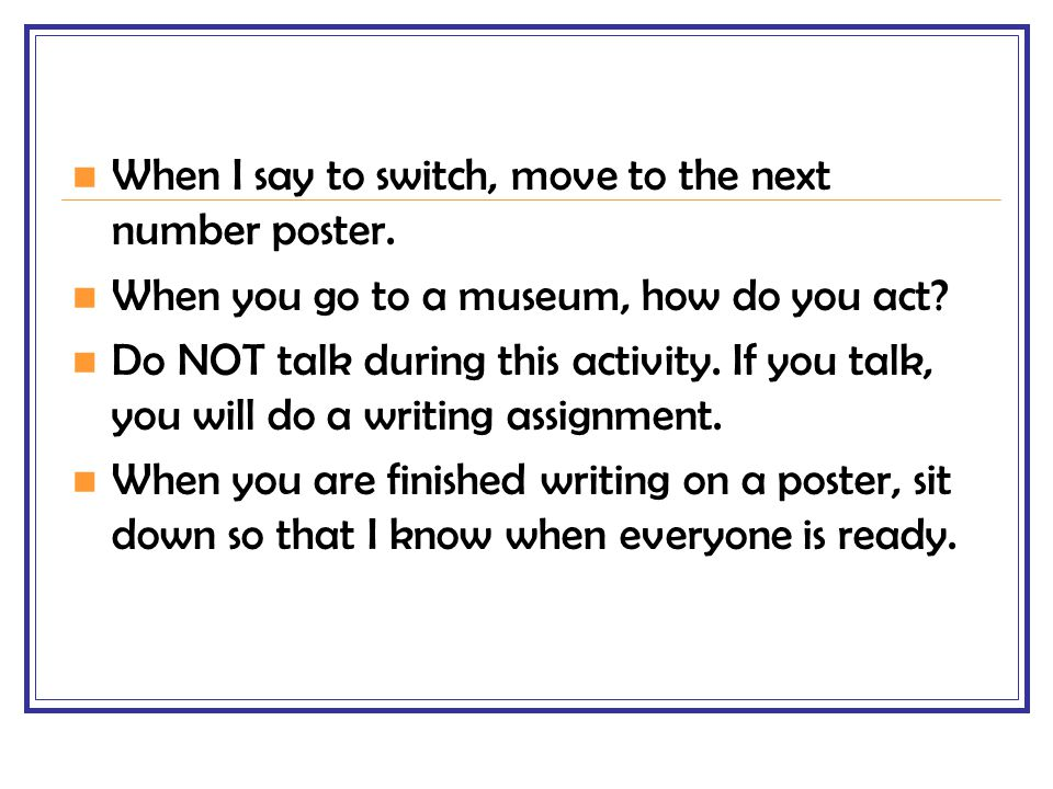 When I say to switch, move to the next number poster. When you go to a museum, how do you act? Do NOT talk during this activity. If you talk, you will