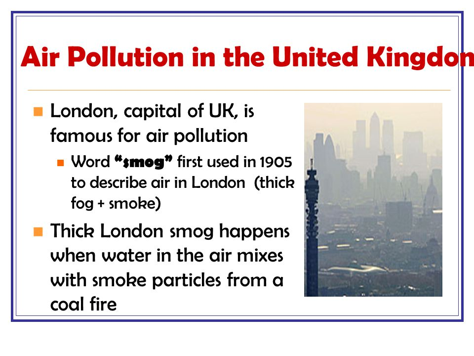 """Air Pollution in the United Kingdom London, capital of UK, is famous for air pollution Word """"smog"""" first used in 1905 to describe air in London (thick"""
