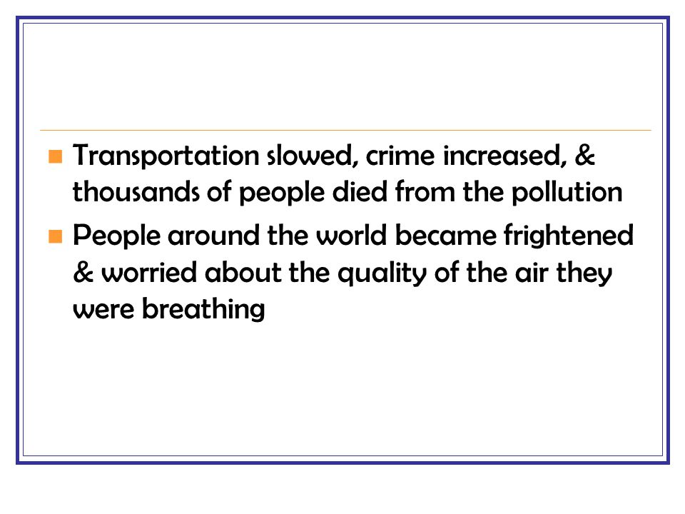 Transportation slowed, crime increased, & thousands of people died from the pollution People around the world became frightened & worried about the qu