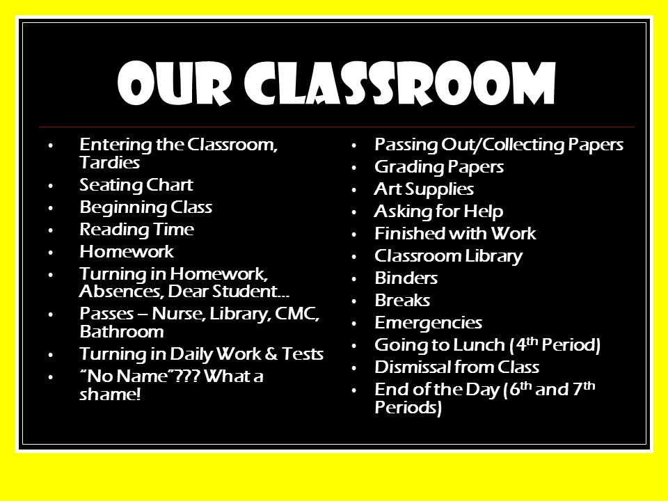 OUR CLASSROOM Entering the Classroom, Tardies Seating Chart Beginning Class Reading Time Homework Turning in Homework, Absences, Dear Student… Passes – Nurse, Library, CMC, Bathroom Turning in Daily Work & Tests No Name ??.