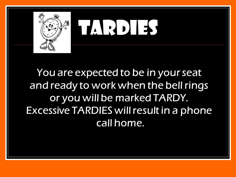 TARDIES You are expected to be in your seat and ready to work when the bell rings or you will be marked TARDY.