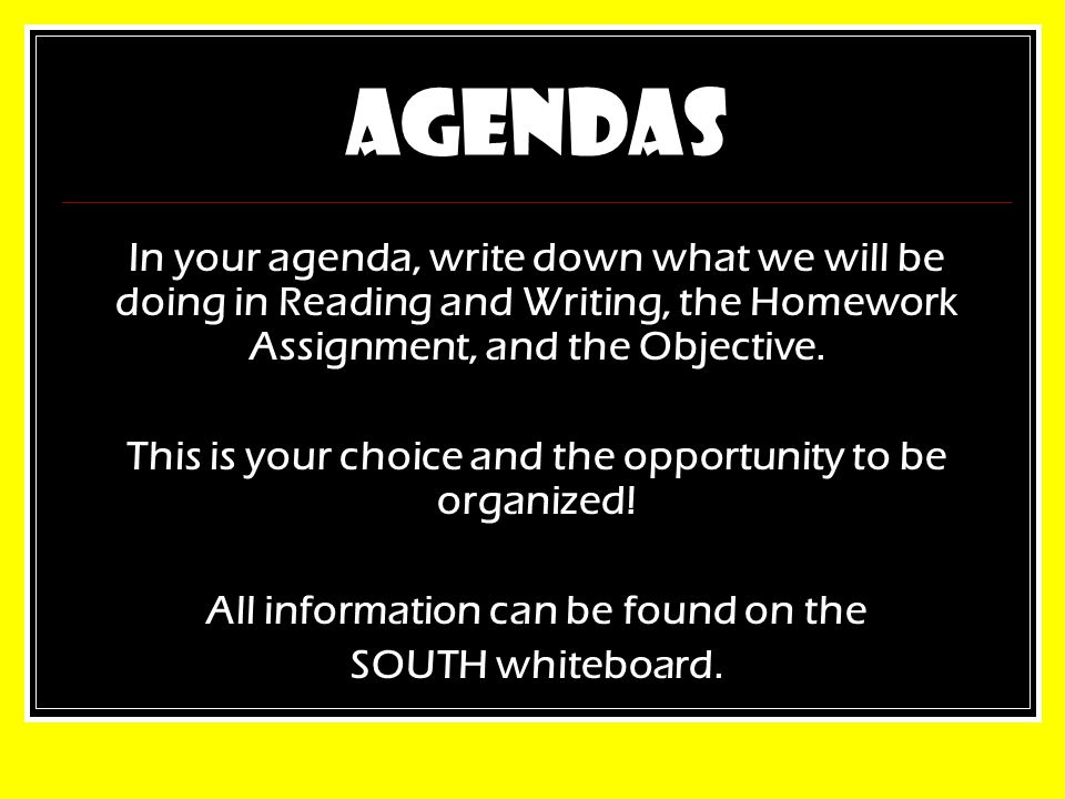 AGENDAS In your agenda, write down what we will be doing in Reading and Writing, the Homework Assignment, and the Objective.