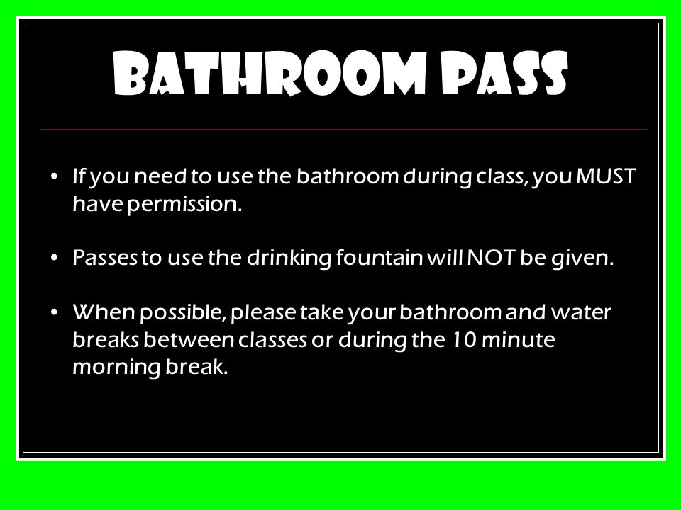 BATHROOM PASS If you need to use the bathroom during class, you MUST have permission.