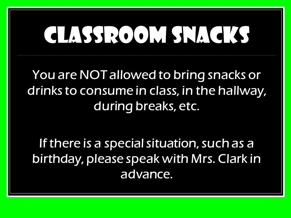 CLASSROOM SNACKS You are NOT allowed to bring snacks or drinks to consume in class, in the hallway, during breaks, etc.