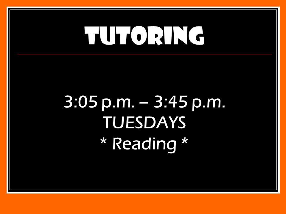 TUTORING 3:05 p.m. – 3:45 p.m. TUESDAYS * Reading *