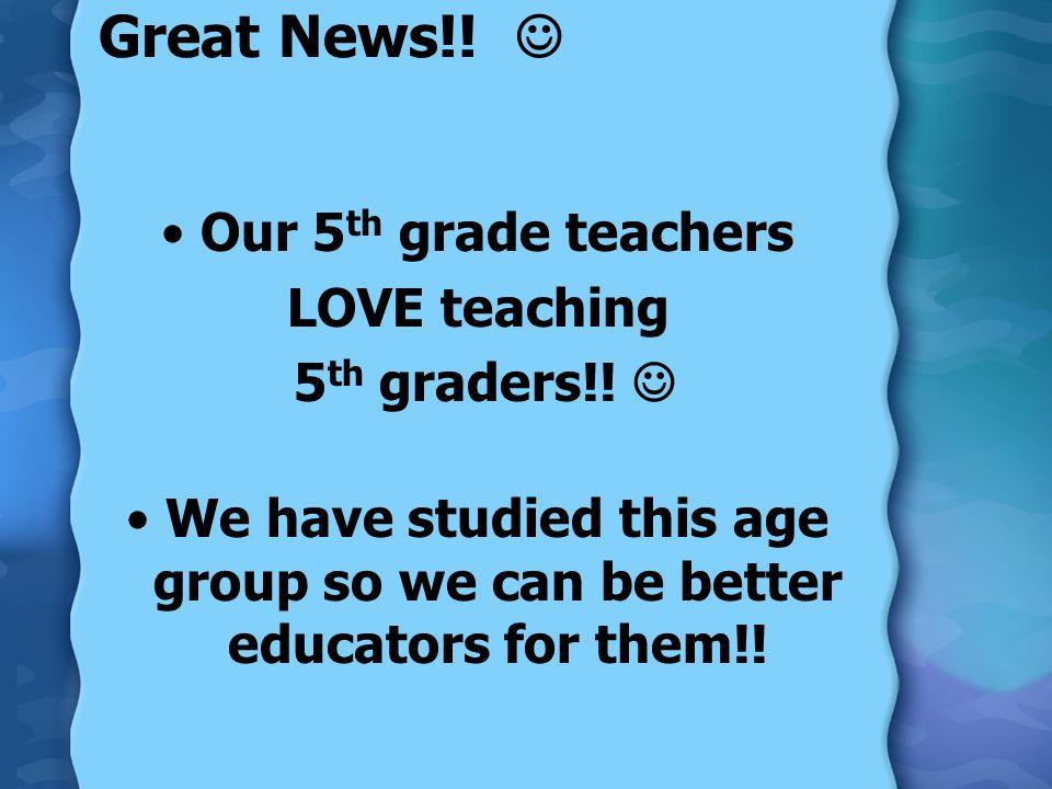 Great News!.Our 5 th grade teachers LOVE teaching 5 th graders!.