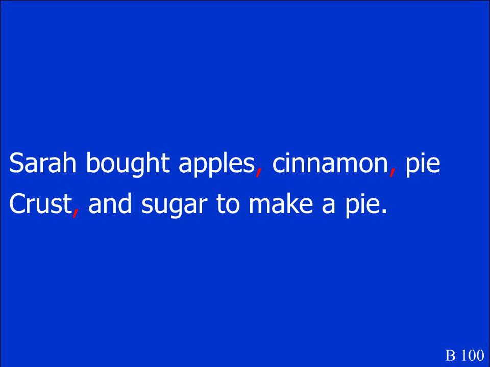 Sarah bought apples cinnamon pie crust and sugar to make a pie. B 100