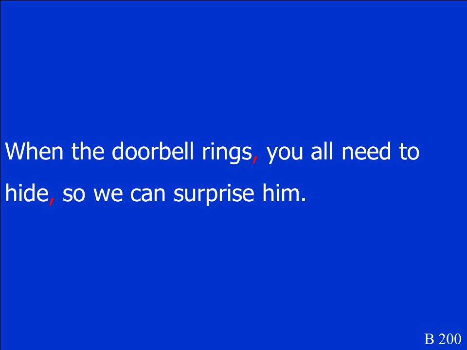 When the doorbell rings you all need to hide so we can surprise him. B 200