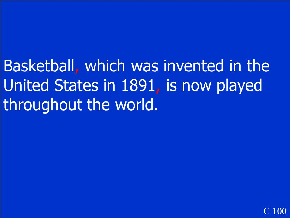 Basketball which was invented in the United States in 1891 is now played throughout the world. C 100