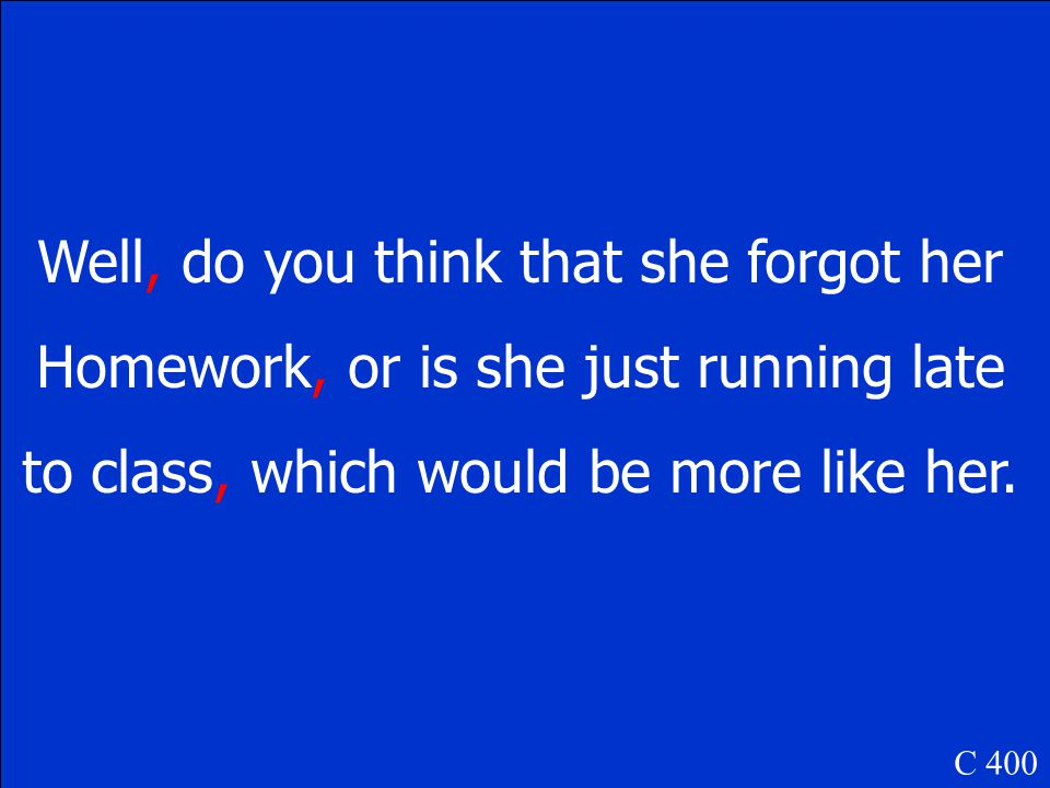 Well do you think that she forgot her homework or is she just running late to class which would be more like her. C 400