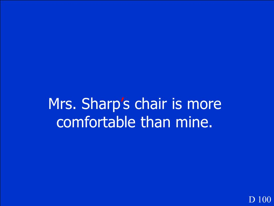 Mrs. Sharps chair is more comfortable than mine. D 100