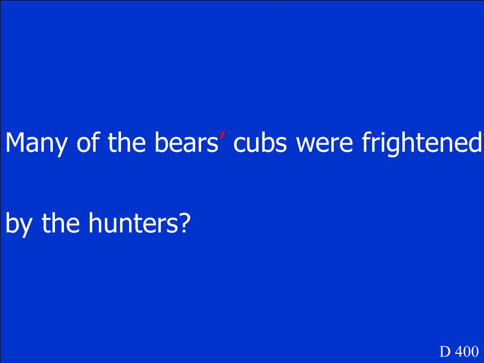 Many of the bears cubs were frightened by the hunters D 400
