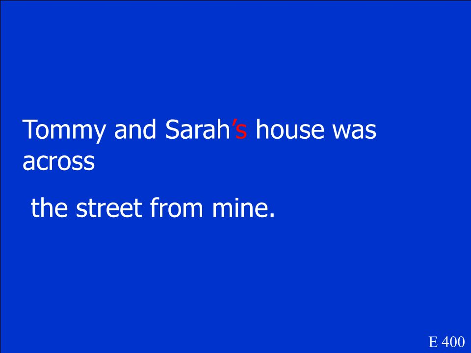 Tommy and Sarah house was across the street from mine E 400