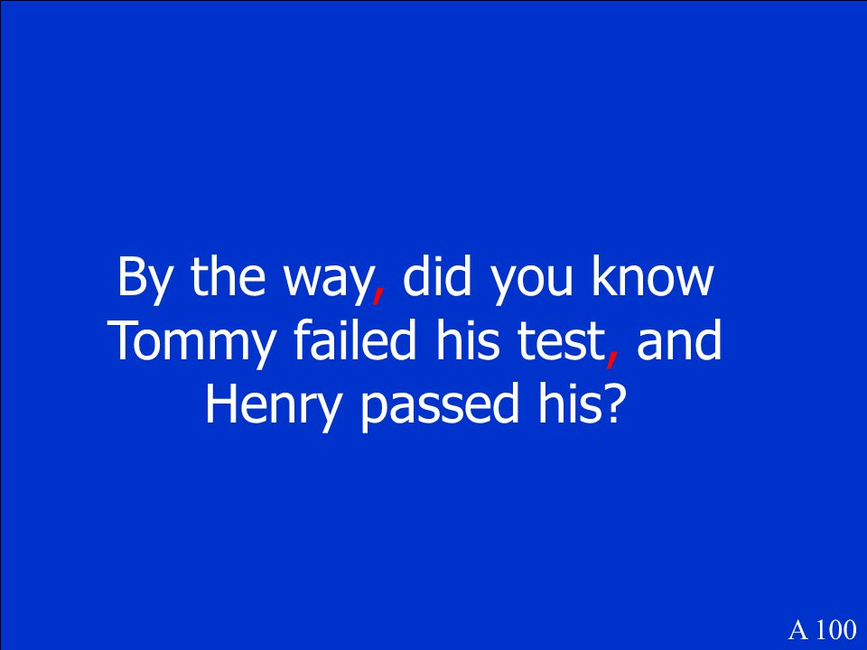 By the way did you know Tommy failed his test and Henry passed his? A 100 Where does the comma or commas go in this sentence?