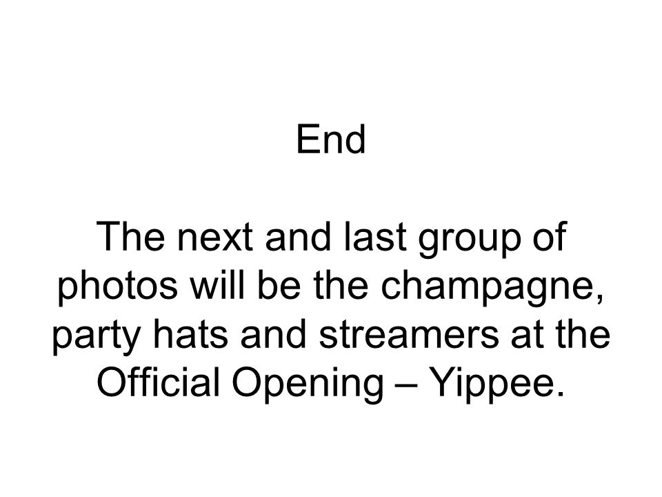 End The next and last group of photos will be the champagne, party hats and streamers at the Official Opening – Yippee.