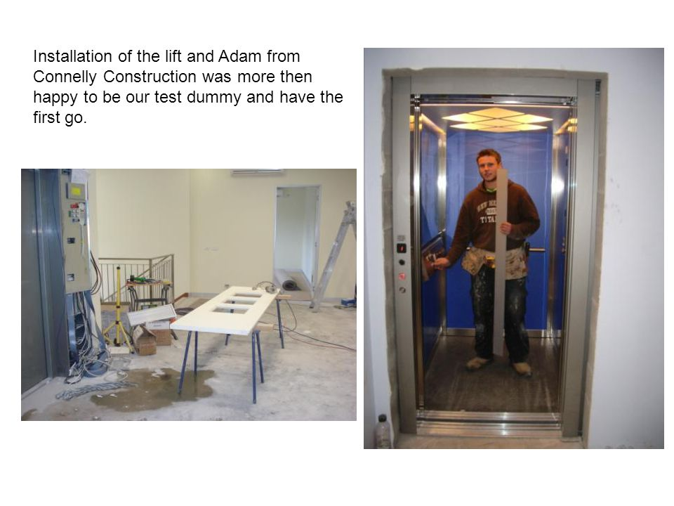 Installation of the lift and Adam from Connelly Construction was more then happy to be our test dummy and have the first go.