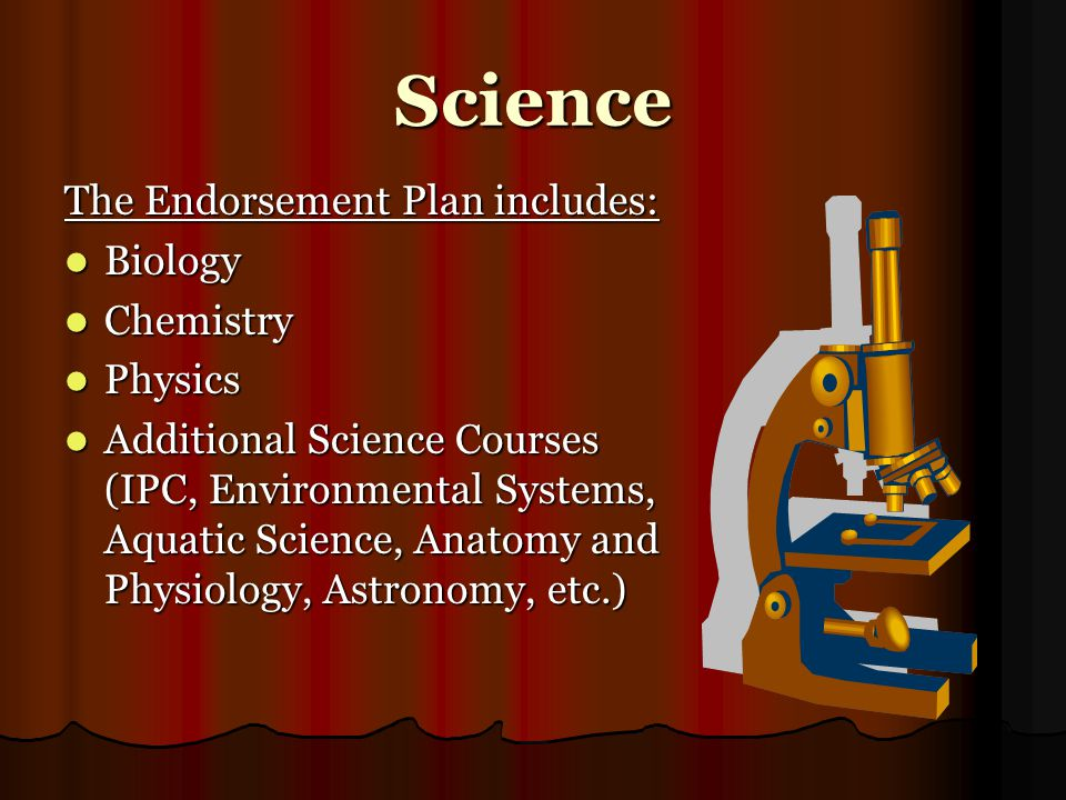 Science The Endorsement Plan includes: Biology Biology Chemistry Chemistry Physics Physics Additional Science Courses (IPC, Environmental Systems, Aquatic Science, Anatomy and Physiology, Astronomy, etc.) Additional Science Courses (IPC, Environmental Systems, Aquatic Science, Anatomy and Physiology, Astronomy, etc.)