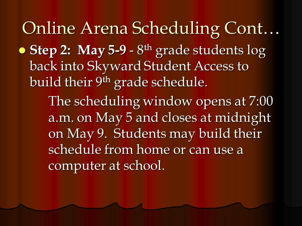 Online Arena Scheduling Cont… Step 2: May 5-9 - 8 th grade students log back into Skyward Student Access to build their 9 th grade schedule.