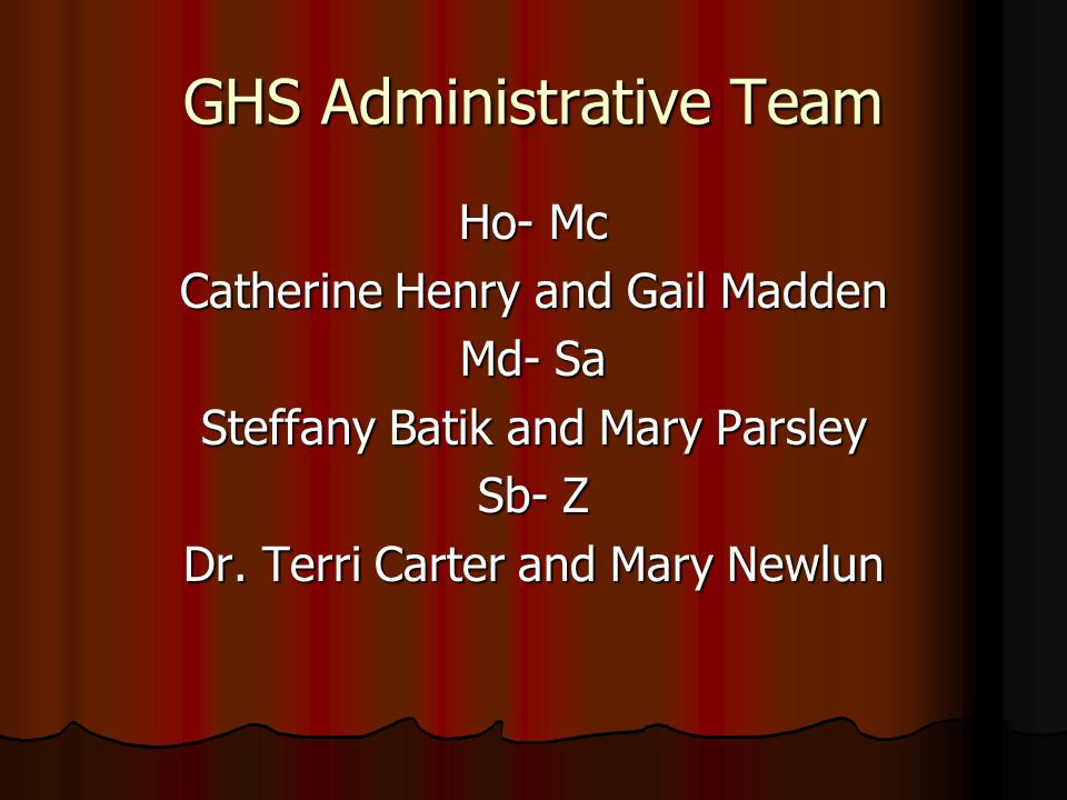 GHS Administrative Team Ho- Mc Catherine Henry and Gail Madden Md- Sa Steffany Batik and Mary Parsley Sb- Z Dr.