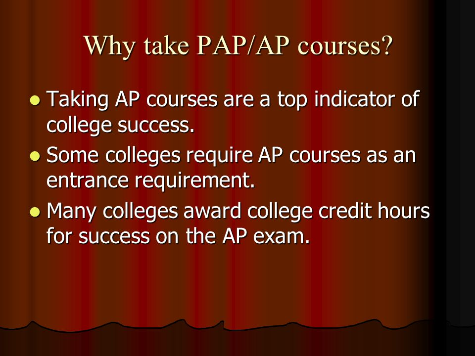 Why take PAP/AP courses. Taking AP courses are a top indicator of college success.