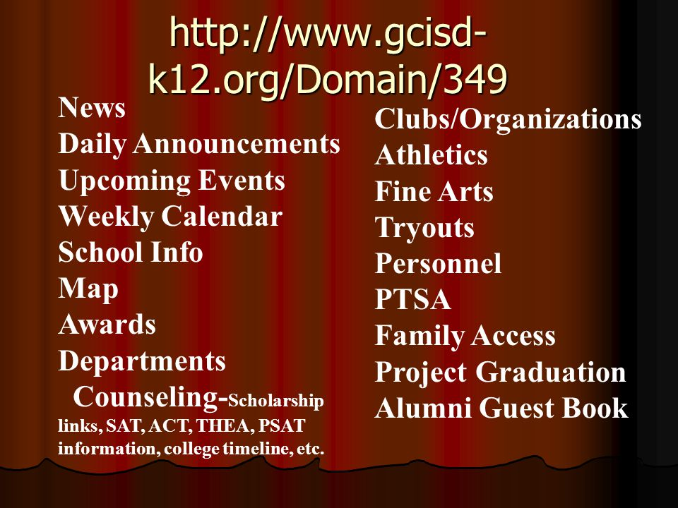 http://www.gcisd- k12.org/Domain/349 News Daily Announcements Upcoming Events Weekly Calendar School Info Map Awards Departments Counseling- Scholarship links, SAT, ACT, THEA, PSAT information, college timeline, etc.