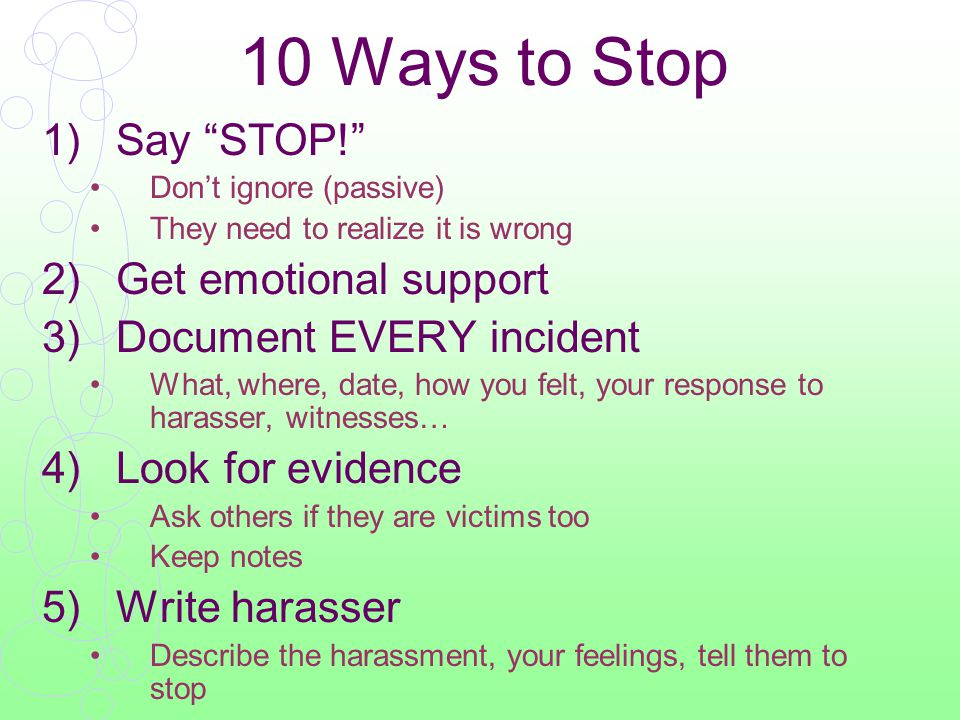 10 Ways to Stop 1)Say STOP! Don't ignore (passive) They need to realize it is wrong 2)Get emotional support 3)Document EVERY incident What, where, date, how you felt, your response to harasser, witnesses… 4)Look for evidence Ask others if they are victims too Keep notes 5)Write harasser Describe the harassment, your feelings, tell them to stop