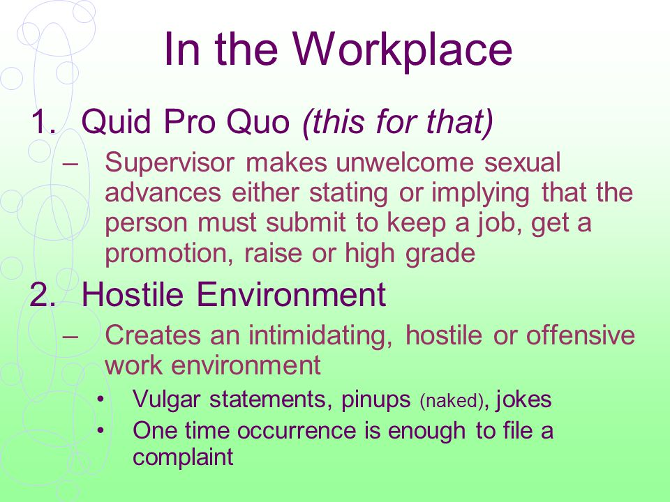 In the Workplace 1.Quid Pro Quo (this for that) –Supervisor makes unwelcome sexual advances either stating or implying that the person must submit to keep a job, get a promotion, raise or high grade 2.Hostile Environment –Creates an intimidating, hostile or offensive work environment Vulgar statements, pinups (naked), jokes One time occurrence is enough to file a complaint