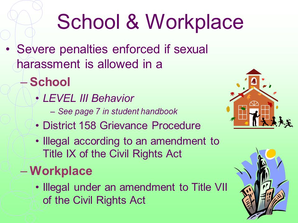 School & Workplace Severe penalties enforced if sexual harassment is allowed in a –School LEVEL III Behavior –See page 7 in student handbook District 158 Grievance Procedure Illegal according to an amendment to Title IX of the Civil Rights Act –Workplace Illegal under an amendment to Title VII of the Civil Rights Act