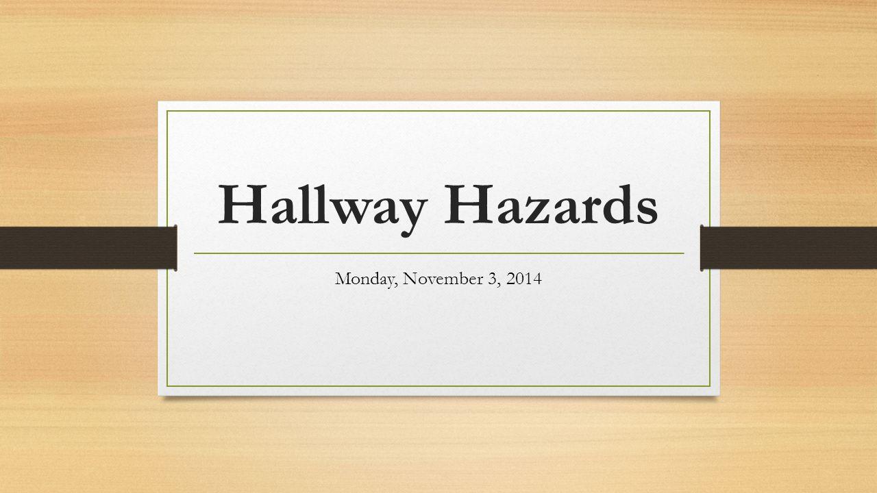 Hallway Hazards Monday, November 3, 2014