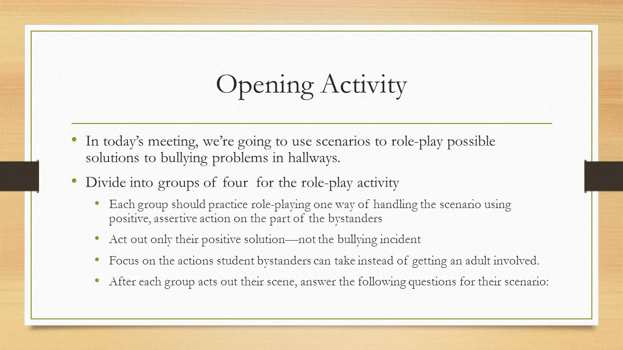 Opening Activity In today's meeting, we're going to use scenarios to role-play possible solutions to bullying problems in hallways.