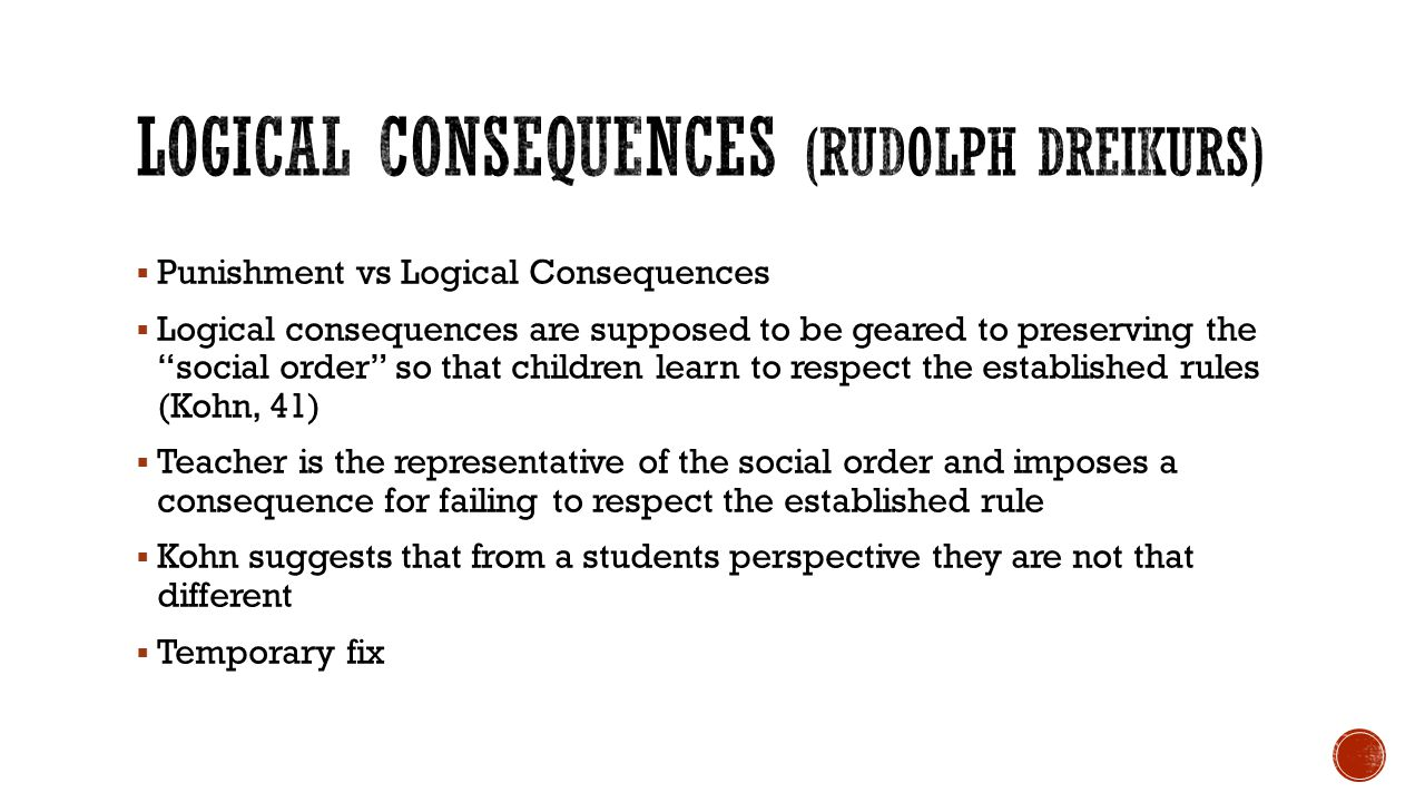  Punishment vs Logical Consequences  Logical consequences are supposed to be geared to preserving the social order so that children learn to respect the established rules (Kohn, 41)  Teacher is the representative of the social order and imposes a consequence for failing to respect the established rule  Kohn suggests that from a students perspective they are not that different  Temporary fix