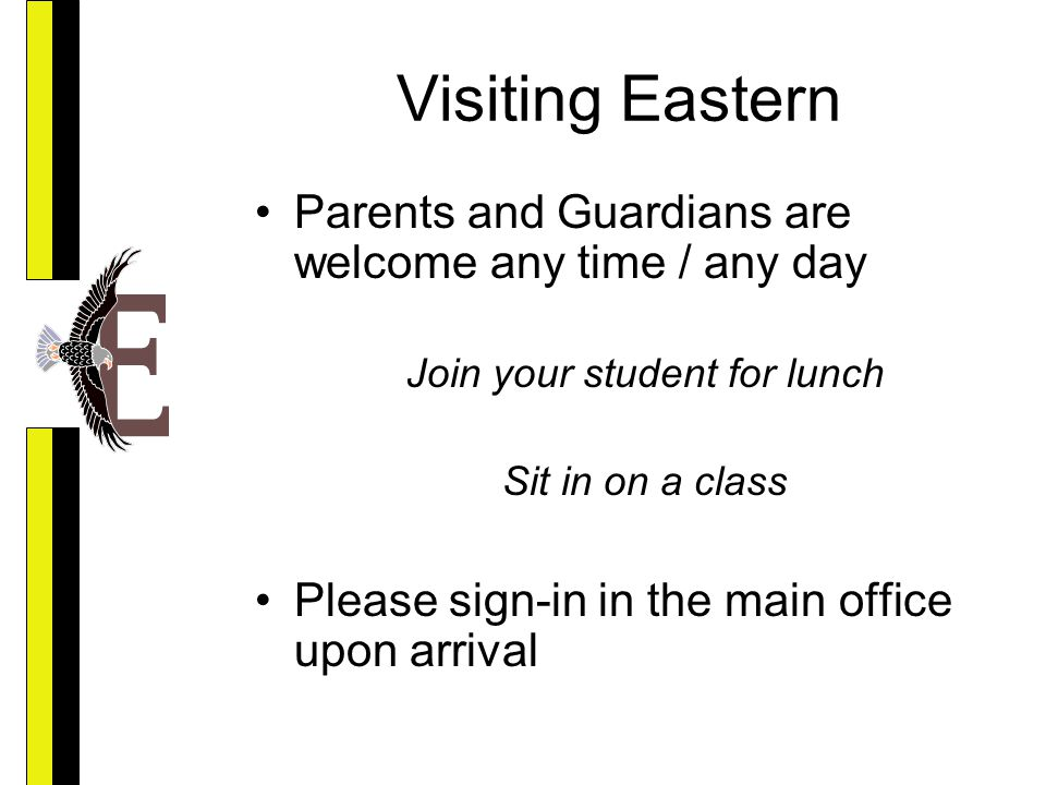 Visiting Eastern Parents and Guardians are welcome any time / any day Join your student for lunch Sit in on a class Please sign-in in the main office upon arrival