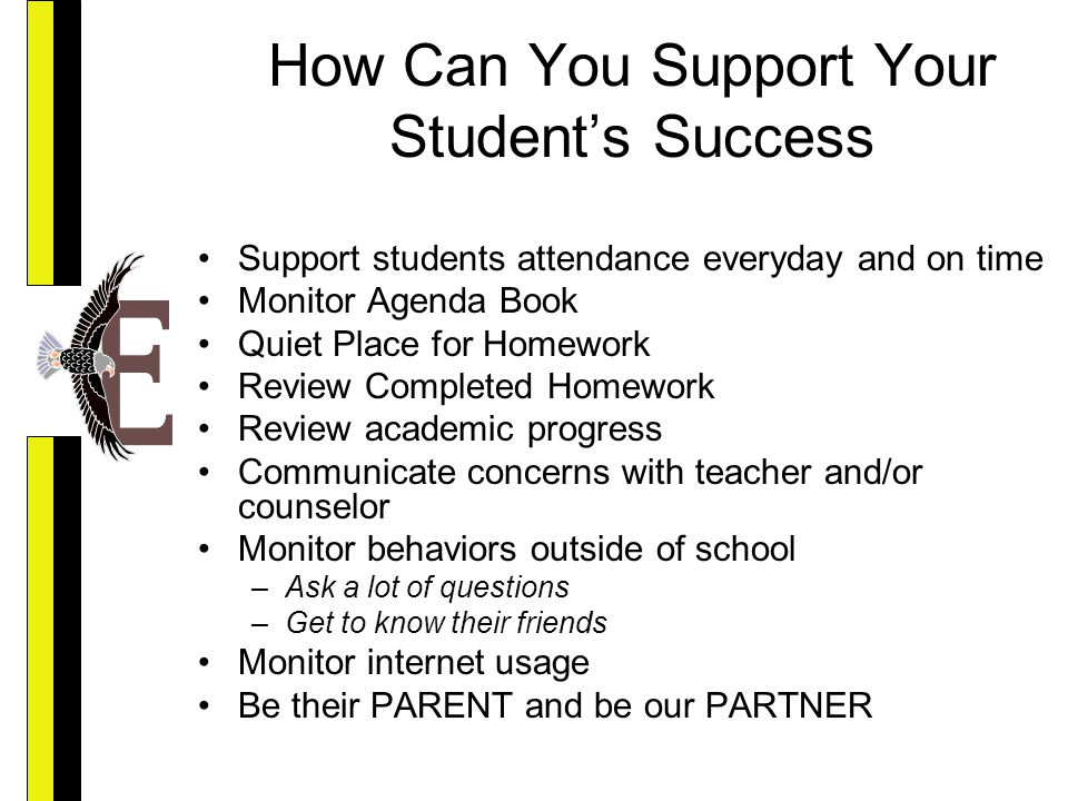 How Can You Support Your Student's Success Support students attendance everyday and on time Monitor Agenda Book Quiet Place for Homework Review Completed Homework Review academic progress Communicate concerns with teacher and/or counselor Monitor behaviors outside of school –Ask a lot of questions –Get to know their friends Monitor internet usage Be their PARENT and be our PARTNER