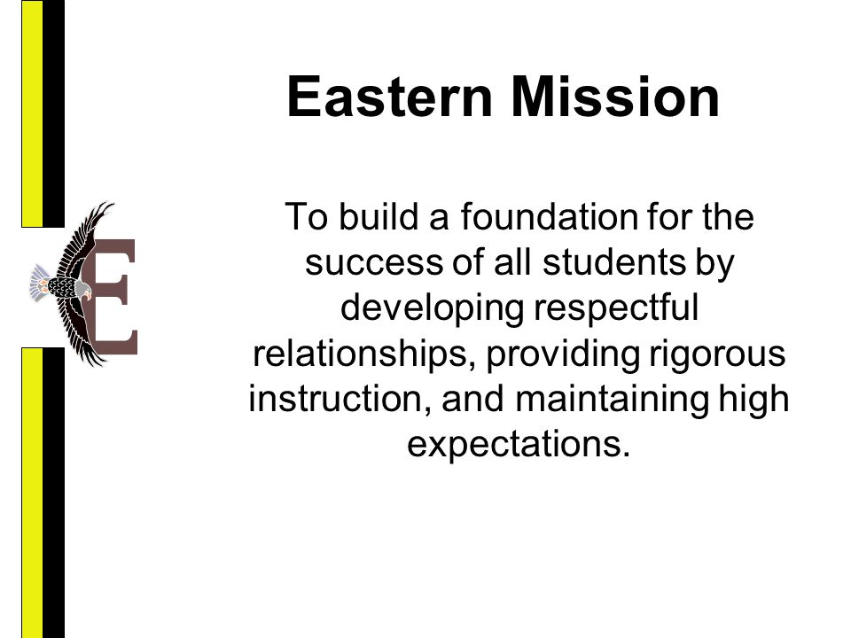 Eastern Mission To build a foundation for the success of all students by developing respectful relationships, providing rigorous instruction, and maintaining high expectations.