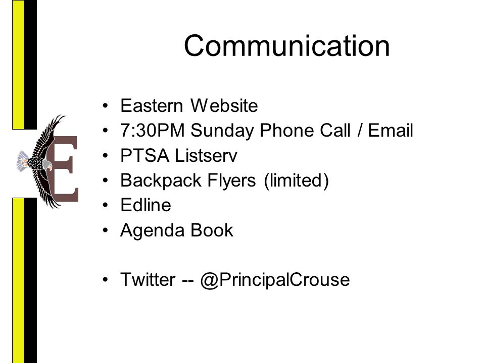 Communication Eastern Website 7:30PM Sunday Phone Call / Email PTSA Listserv Backpack Flyers (limited) Edline Agenda Book Twitter -- @PrincipalCrouse