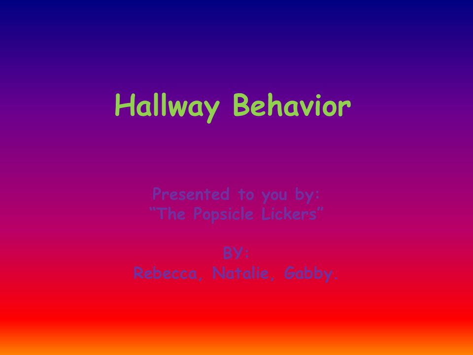 Hallway Behavior Presented to you by: The Popsicle Lickers BY: Rebecca, Natalie, Gabby.