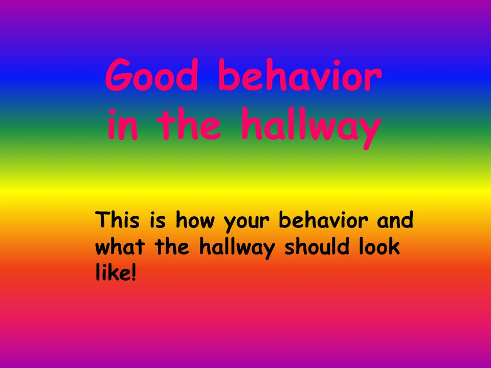 Good behavior in the hallway This is how your behavior and what the hallway should look like!