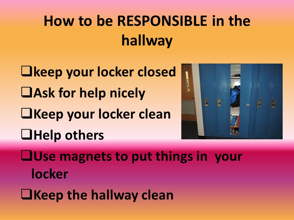 How to be RESPONSIBLE in the hallway  keep your locker closed  Ask for help nicely  Keep your locker clean  Help others  Use magnets to put things in your locker  Keep the hallway clean