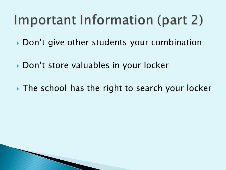  Don't give other students your combination  Don't store valuables in your locker  The school has the right to search your locker