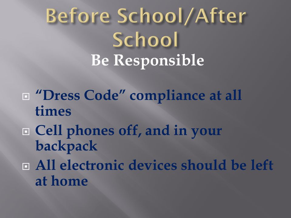 "Be Responsible  ""Dress Code"" compliance at all times  Cell phones off, and in your backpack  All electronic devices should be left at home"