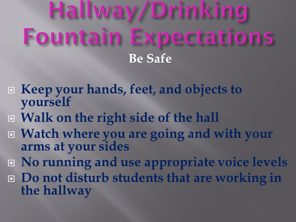 Be Safe  Keep your hands, feet, and objects to yourself  Walk on the right side of the hall  Watch where you are going and with your arms at your s