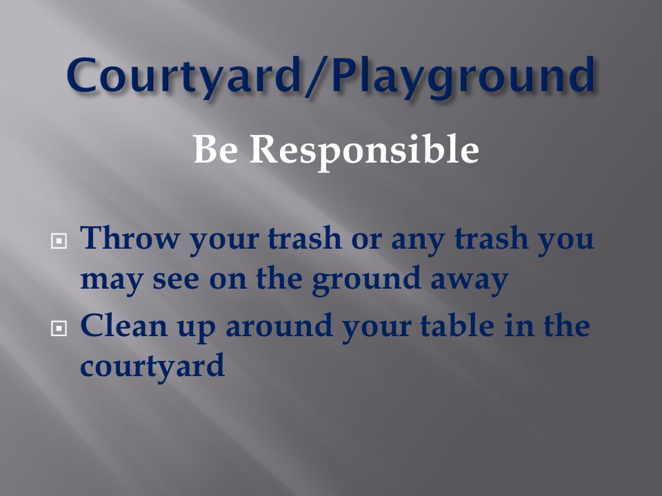 Be Responsible  Throw your trash or any trash you may see on the ground away  Clean up around your table in the courtyard