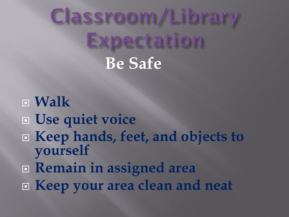 Be Safe  Walk  Use quiet voice  Keep hands, feet, and objects to yourself  Remain in assigned area  Keep your area clean and neat