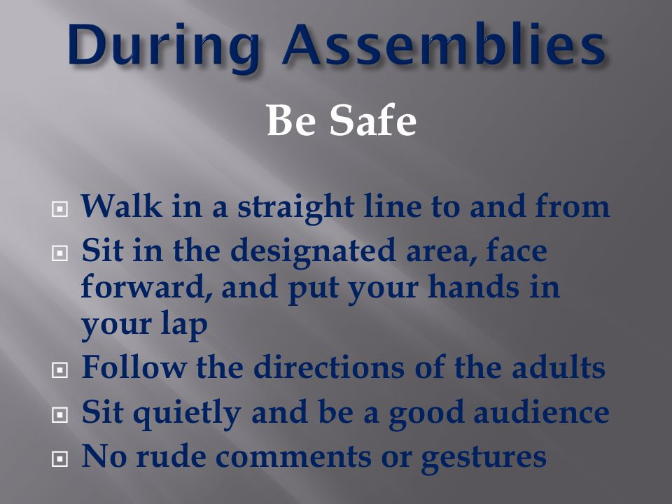 Be Safe  Walk in a straight line to and from  Sit in the designated area, face forward, and put your hands in your lap  Follow the directions of th