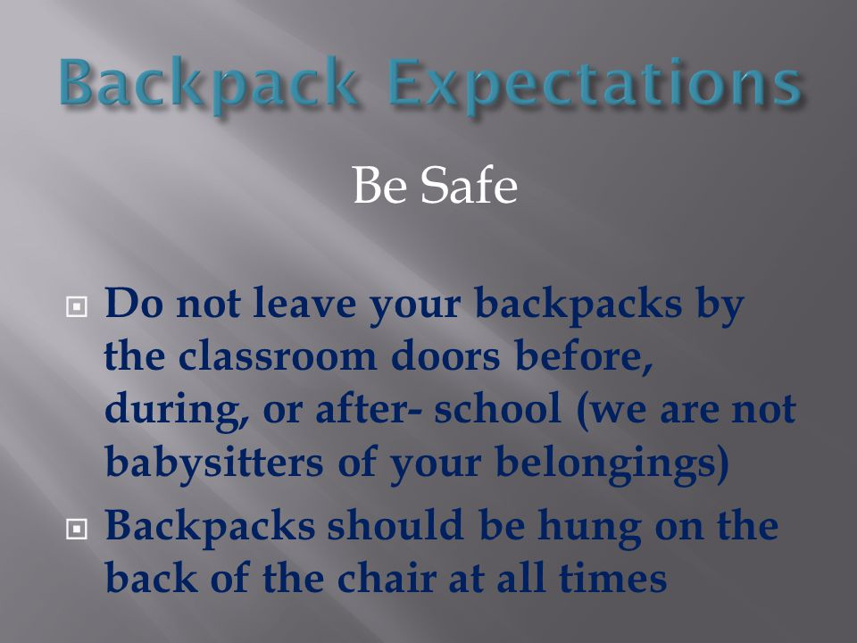 Be Safe  Do not leave your backpacks by the classroom doors before, during, or after- school (we are not babysitters of your belongings)  Backpacks