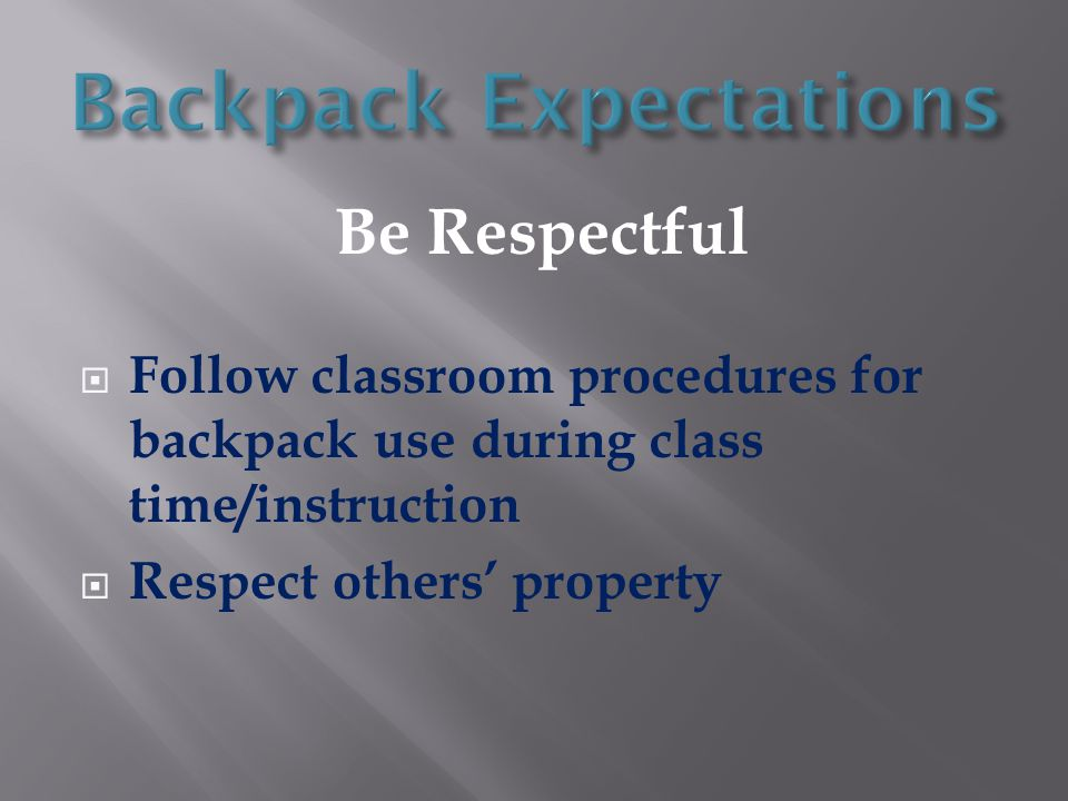 Be Respectful  Follow classroom procedures for backpack use during class time/instruction  Respect others' property