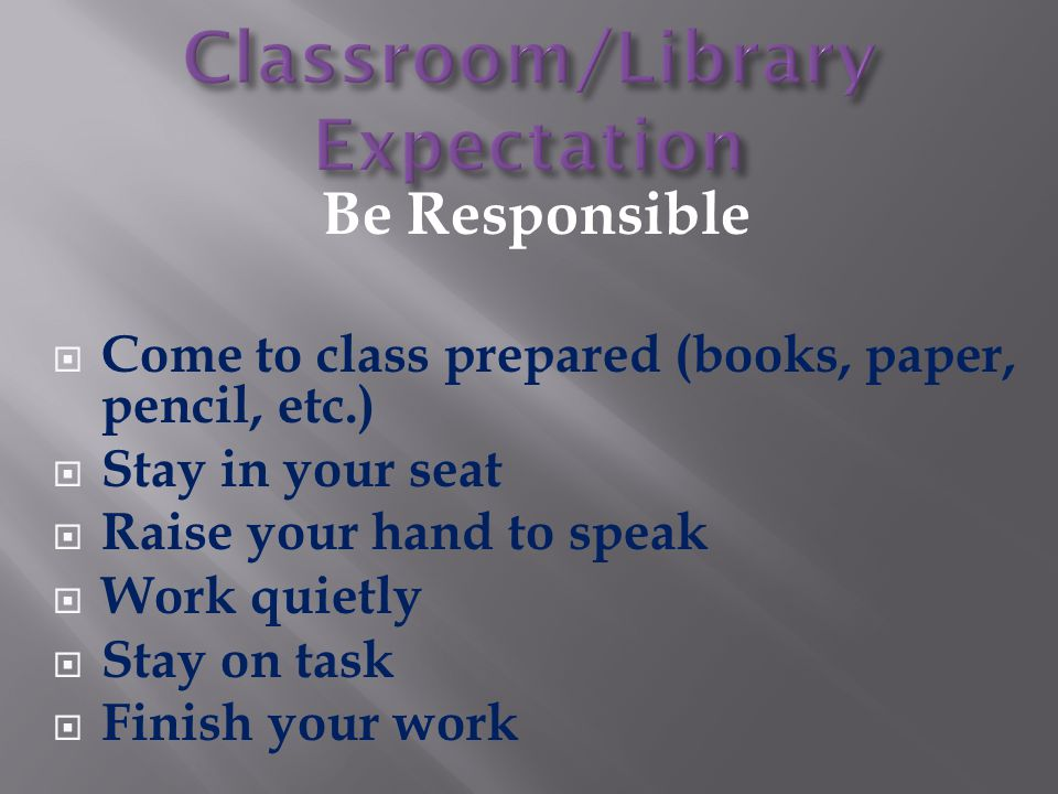 Be Responsible  Come to class prepared (books, paper, pencil, etc.)  Stay in your seat  Raise your hand to speak  Work quietly  Stay on task  Fi