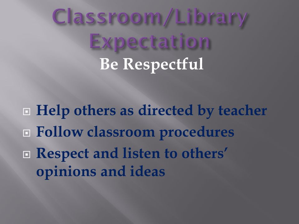 Be Respectful  Help others as directed by teacher  Follow classroom procedures  Respect and listen to others' opinions and ideas